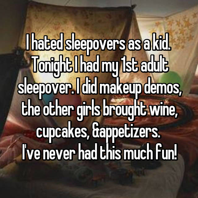 I hated sleepovers as a kid.  Tonight I had my 1st adult sleepover. I did makeup demos, the other girls brought wine, cupcakes, &appetizers.  I've never had this much fun!
