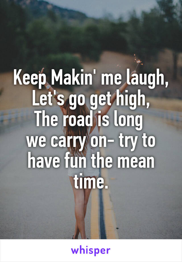Keep Makin' me laugh, Let's go get high, The road is long  we carry on- try to have fun the mean time.