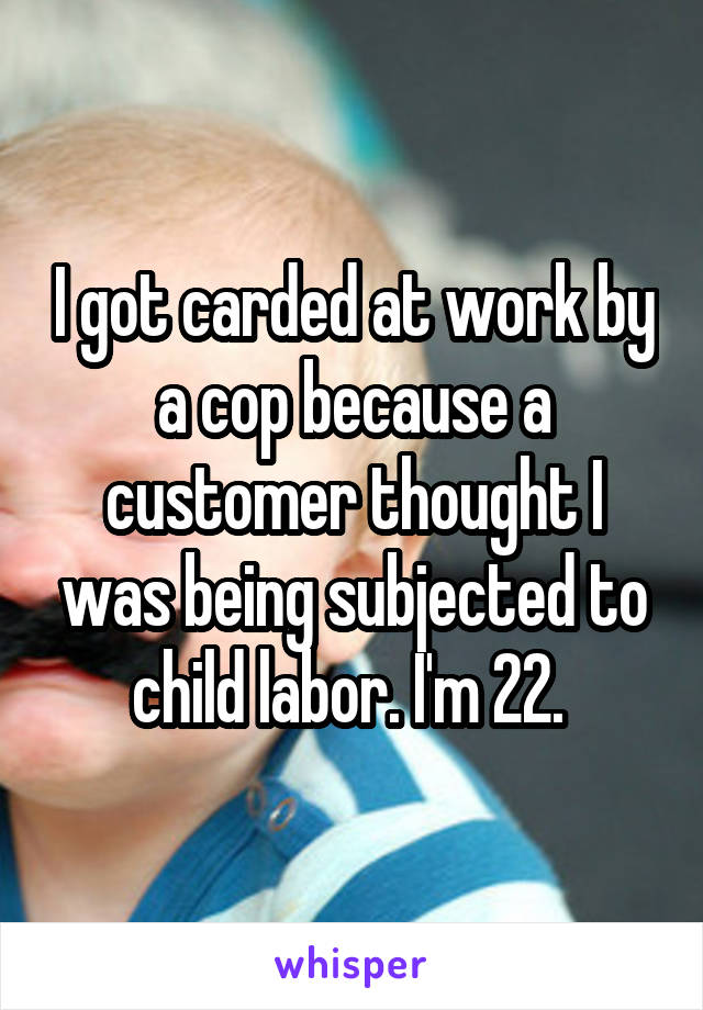 I got carded at work by a cop because a customer thought I was being subjected to child labor. I'm 22.