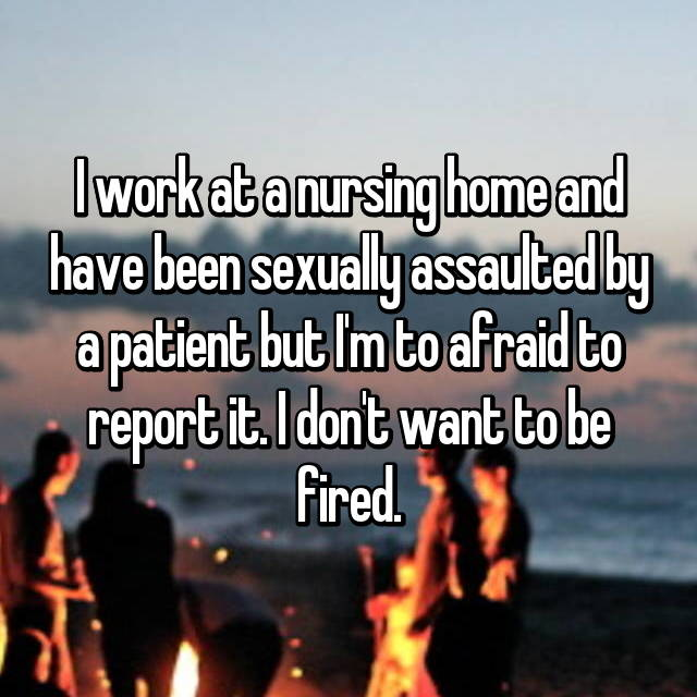 I work at a nursing home and have been sexually assaulted by a patient but I'm to afraid to report it. I don't want to be fired.