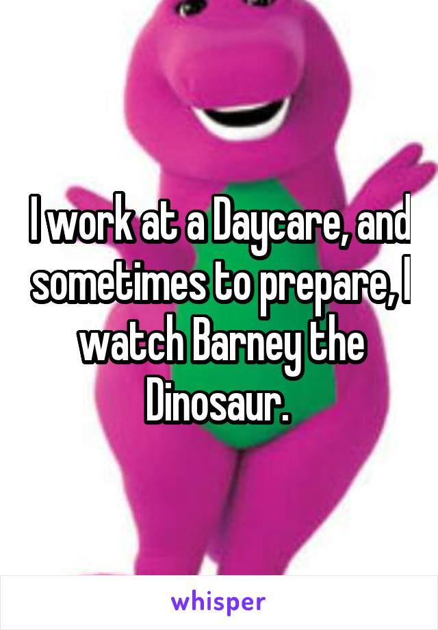 I work at a Daycare, and sometimes to prepare, I watch Barney the Dinosaur.
