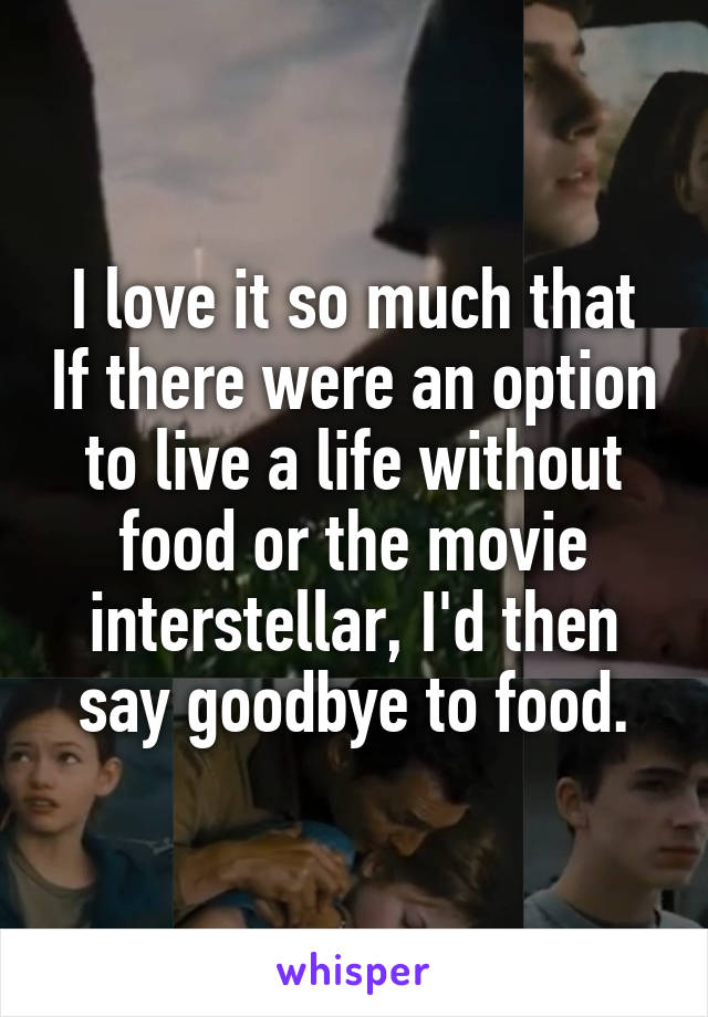 I love it so much that If there were an option to live a life without food or the movie interstellar, I'd then say goodbye to food.