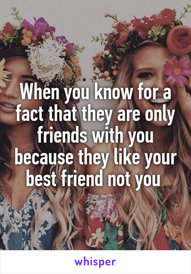 When you know for a fact that they are only friends with you because they like your best friend not you