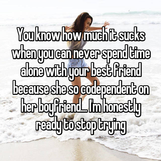 You know how much it sucks when you can never spend time alone with your best friend because she so codependent on her boyfriend... I'm honestly ready to stop trying