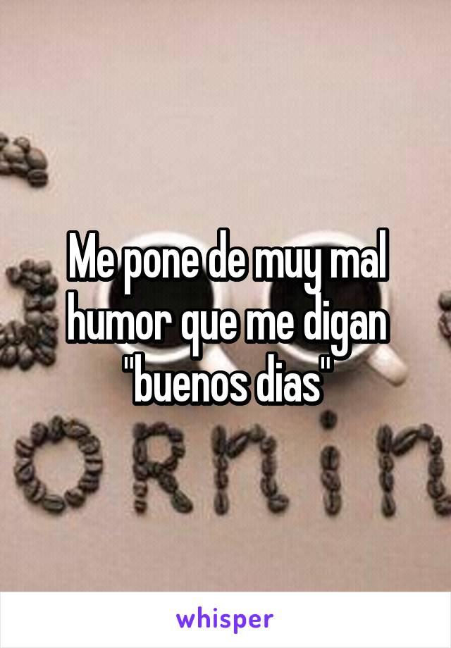 Me Pone De Muy Mal Humor Que Me Digan Buenos Dias