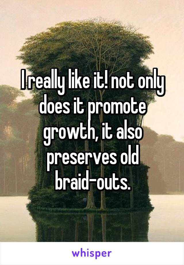 I really like it! not only does it promote growth, it also preserves old braid-outs.