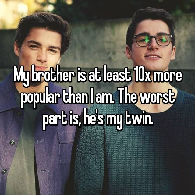 My brother is at least 10x more popular than I am. The worst part is, he's my twin.