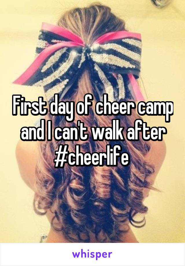 First day of cheer camp and I can't walk after #cheerlife