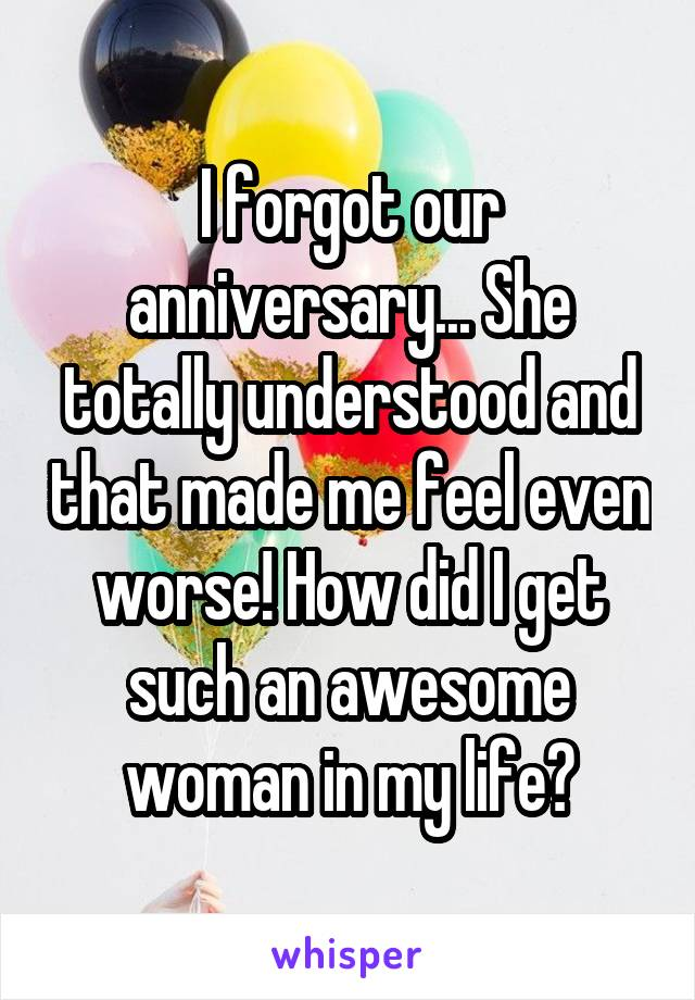 I forgot our anniversary... She totally understood and that made me feel even worse! How did I get such an awesome woman in my life?