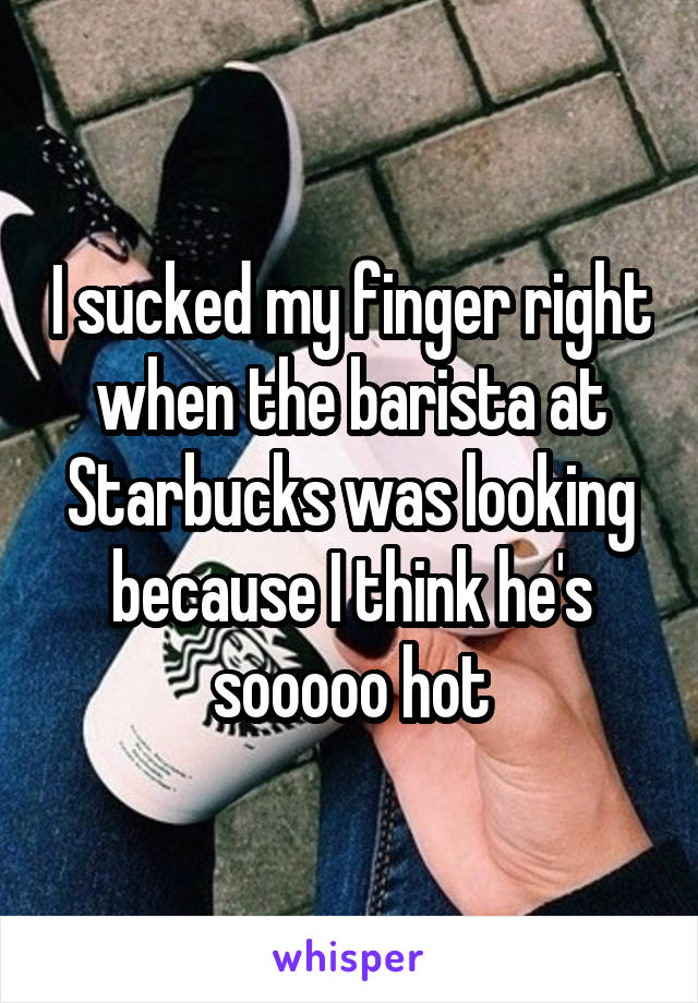 I sucked my finger right when the barista at Starbucks was looking because I think he's sooooo hot