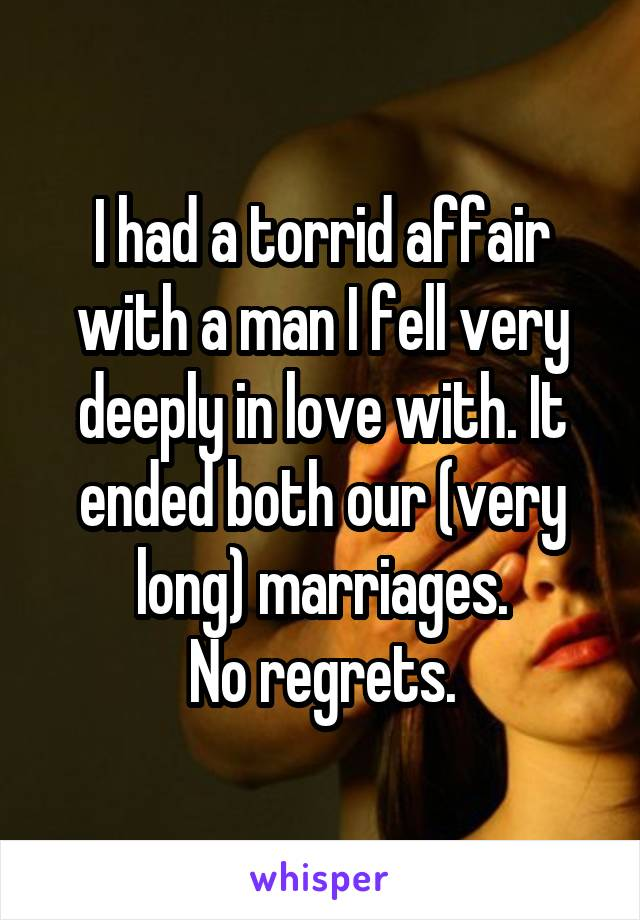 I had a torrid affair with a man I fell very deeply in love with. It ended both our (very long) marriages. No regrets.