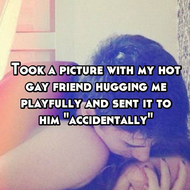 """Took a picture with my hot gay friend hugging me playfully and sent it to him """"accidentally""""😂😂"""