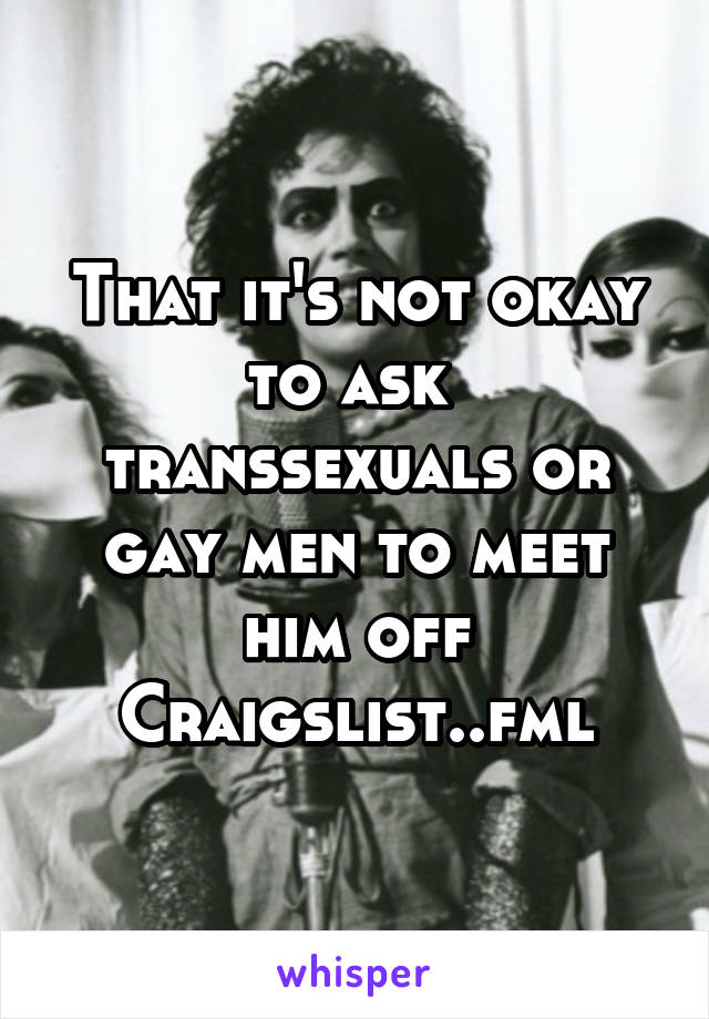 That it's not okay to ask  transsexuals or gay men to meet him off Craigslist..fml