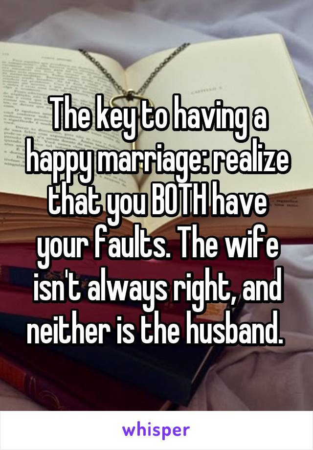 The key to having a happy marriage: realize that you BOTH have your faults. The wife isn't always right, and neither is the husband.