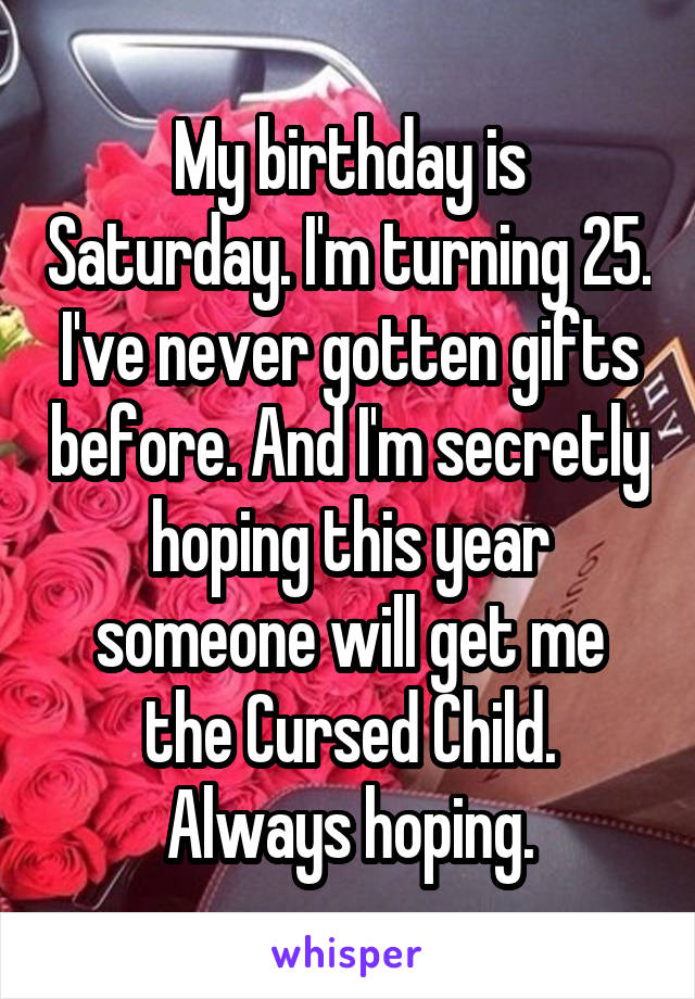 My Birthday Is Saturday Im Turning 25 Ive Never Gotten Gifts Before
