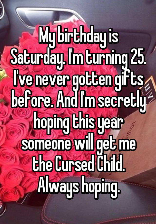 My Birthday Is Saturday Im Turning 25 Ive Never Gotten Gifts Before And Secretly Hoping This Year Someone Will Get Me The Cursed Child