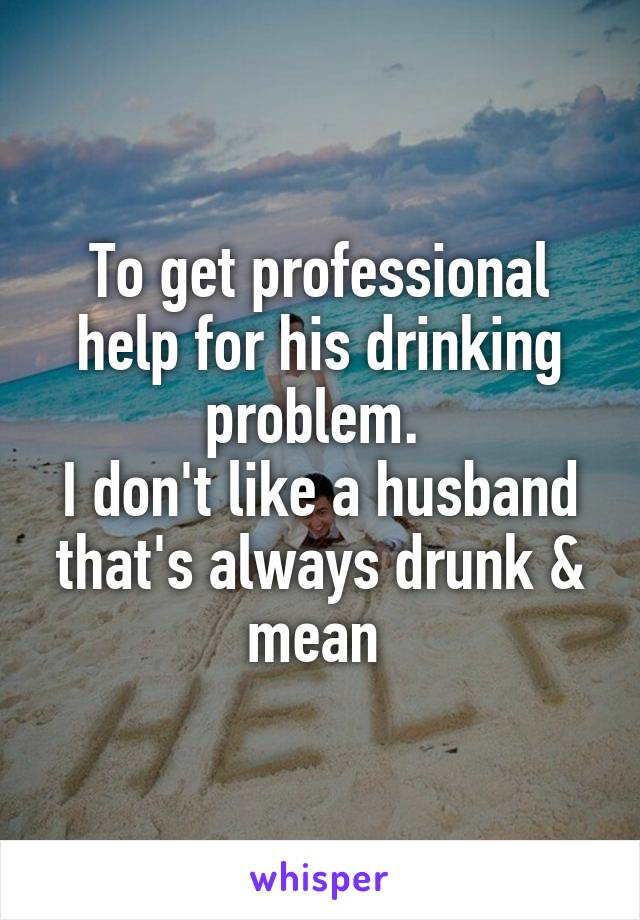 To get professional help for his drinking problem.  I don't like a husband that's always drunk & mean