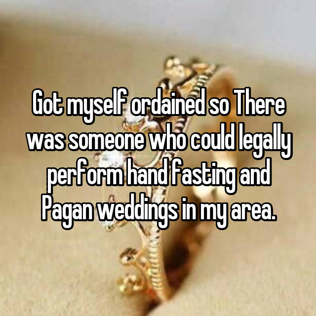Got myself ordained so There was someone who could legally perform hand fasting and Pagan weddings in my area.