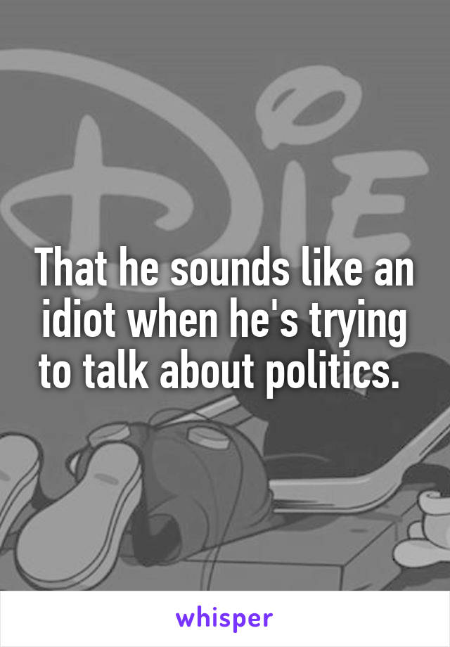 That he sounds like an idiot when he's trying to talk about politics.