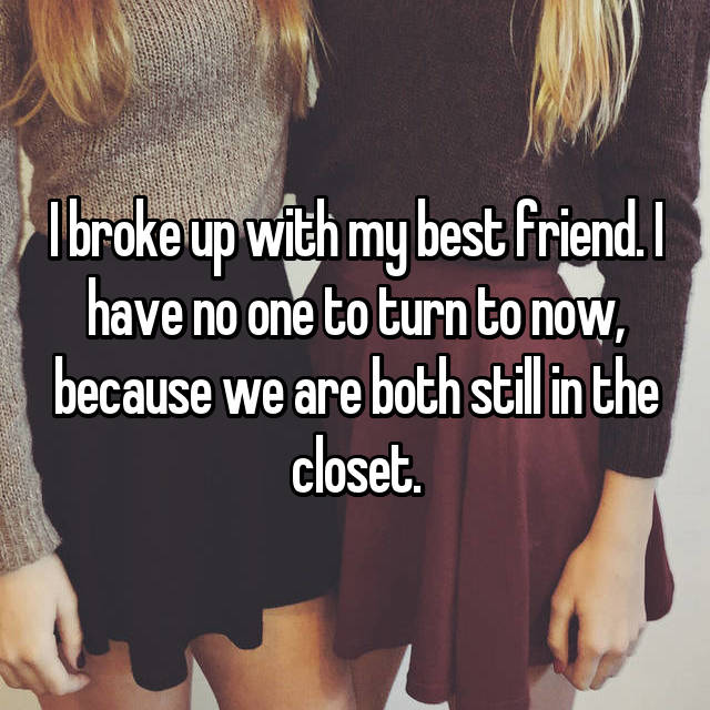 I broke up with my best friend. I have no one to turn to now, because we are both still in the closet.