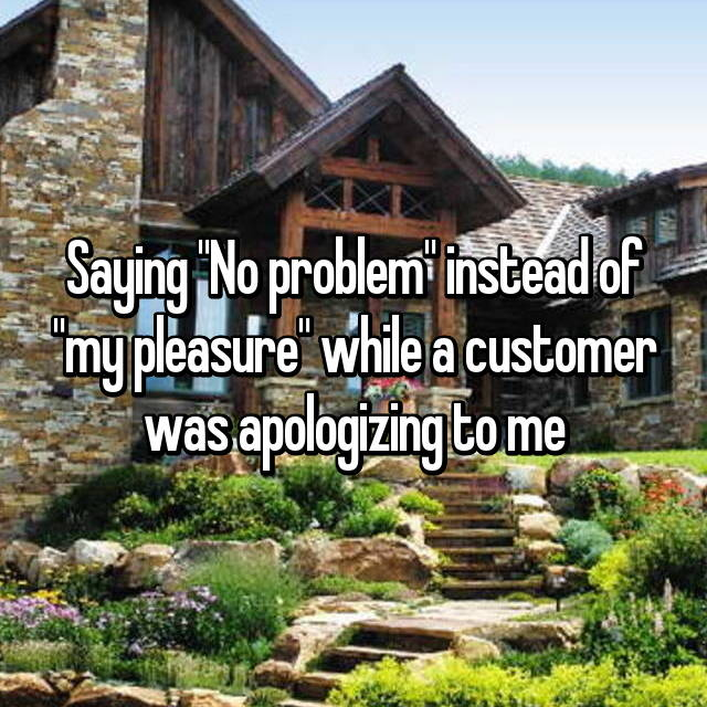 "Saying ""No problem"" instead of ""my pleasure"" while a customer was apologizing to me"