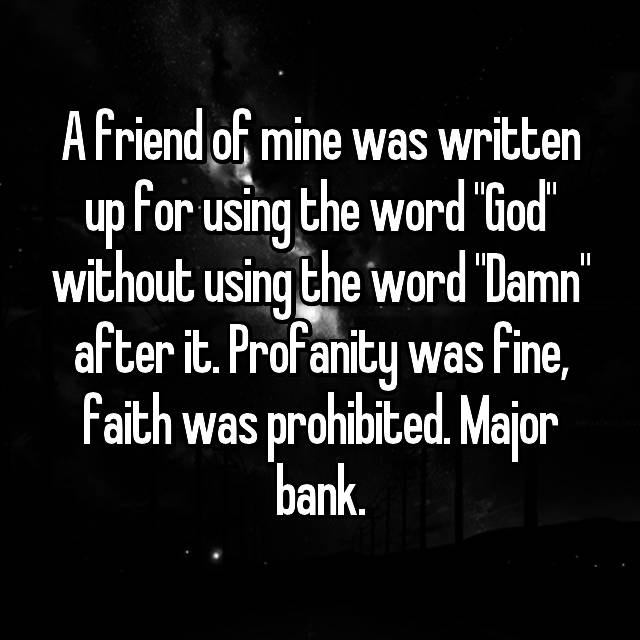 "A friend of mine was written up for using the word ""God"" without using the word ""Damn"" after it. Profanity was fine, faith was prohibited. Major bank."