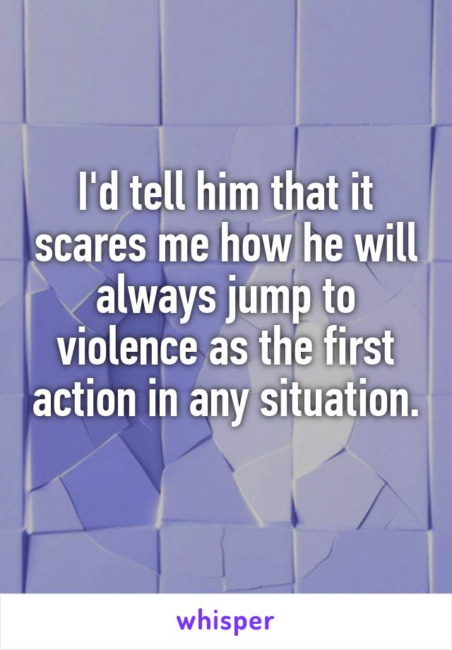 I'd tell him that it scares me how he will always jump to violence as the first action in any situation.