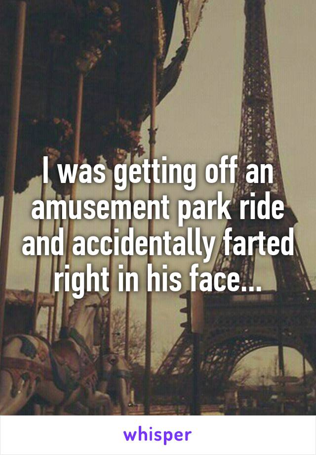 I was getting off an amusement park ride and accidentally farted right in his face...