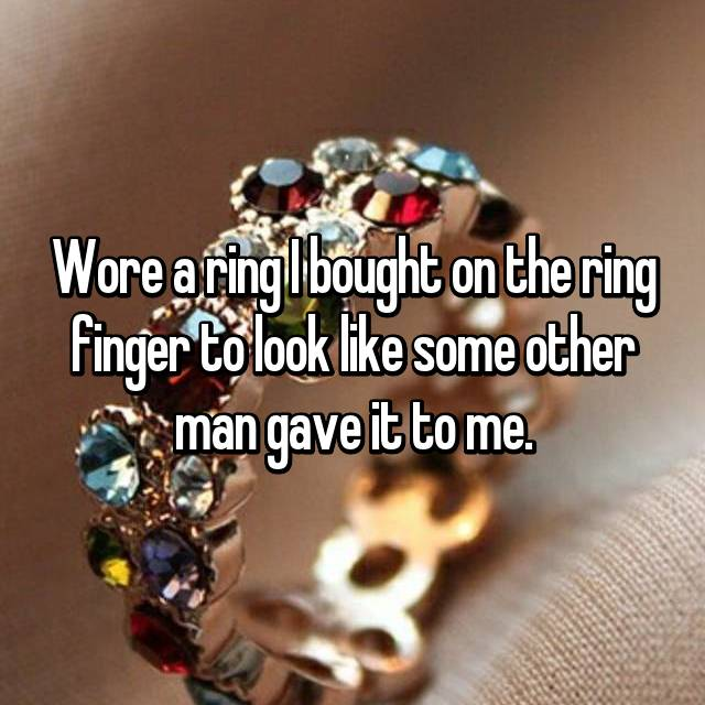 Wore a ring I bought on the ring finger to look like some other man gave it to me.