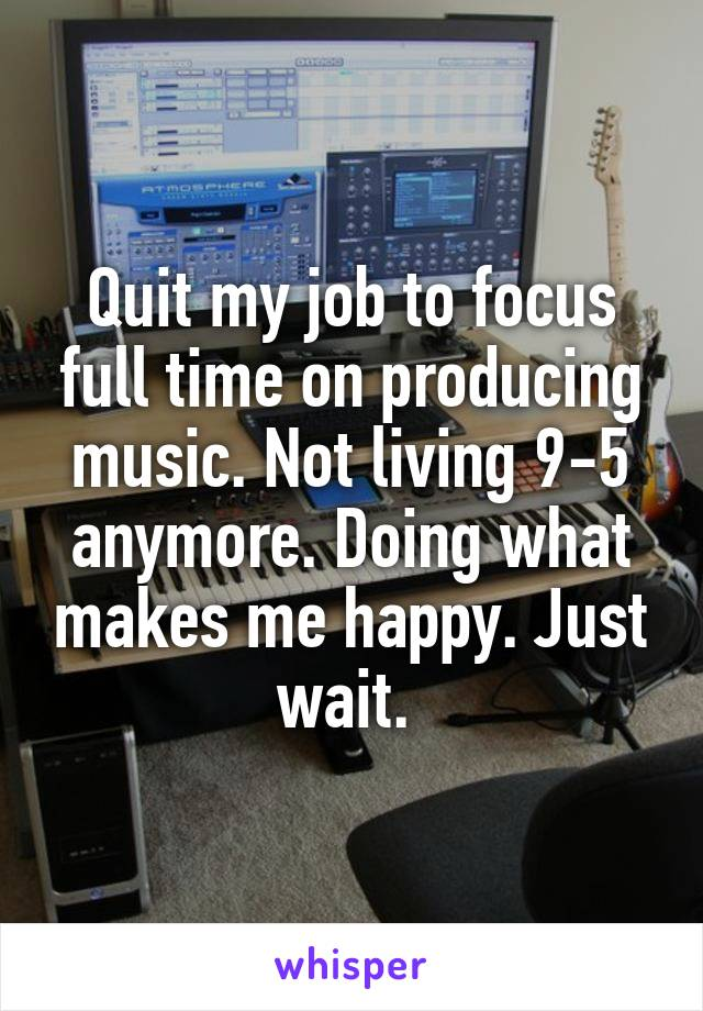 Quit my job to focus full time on producing music. Not living 9-5 anymore. Doing what makes me happy. Just wait.