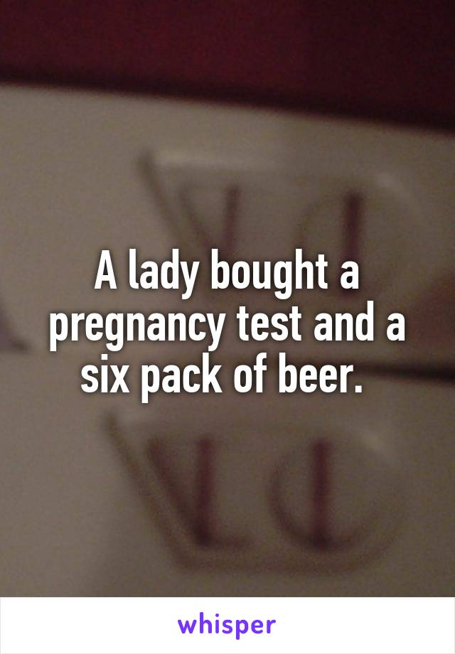 A lady bought a pregnancy test and a six pack of beer.