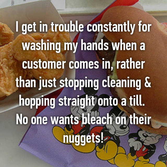 I get in trouble constantly for washing my hands when a customer comes in, rather than just stopping cleaning & hopping straight onto a till.  No one wants bleach on their nuggets!