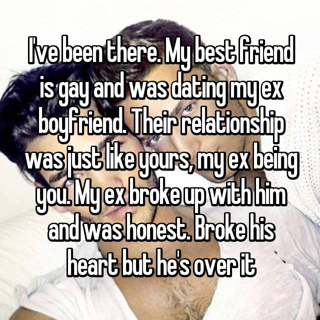 I've been there. My best friend is gay and was dating my ex boyfriend. Their relationship was just like yours, my ex being you. My ex broke up with him and was honest. Broke his heart but he's over it