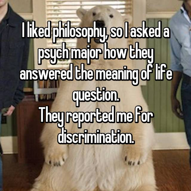 I liked philosophy, so I asked a psych major how they answered the meaning of life question. They reported me for discrimination.