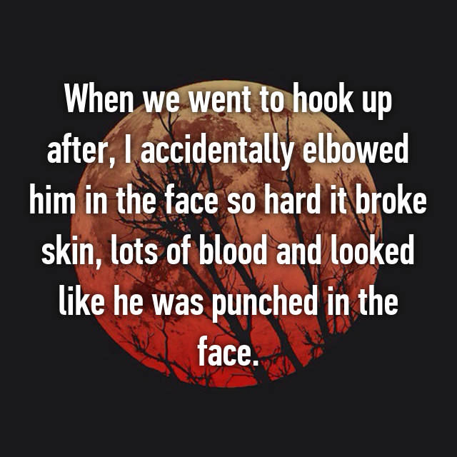 When we went to hook up after, I accidentally elbowed him in the face so hard it broke skin, lots of blood and looked like he was punched in the face.
