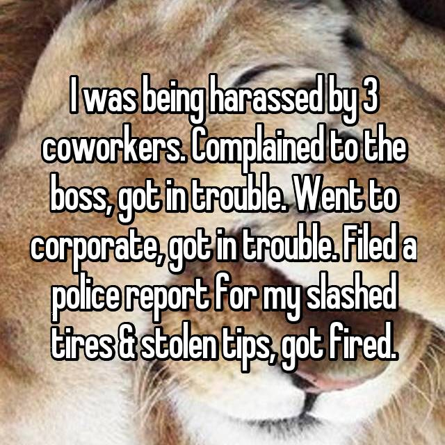 I was being harassed by 3 coworkers. Complained to the boss, got in trouble. Went to corporate, got in trouble. Filed a police report for my slashed tires & stolen tips, got fired.