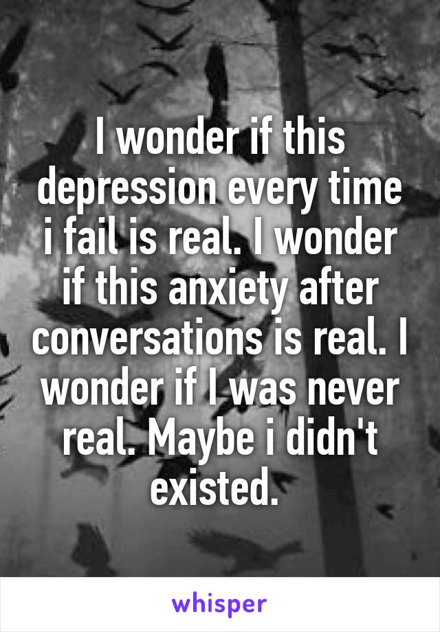 I wonder if this depression every time i fail is real. I wonder if this anxiety after conversations is real. I wonder if I was never real. Maybe i didn't existed.