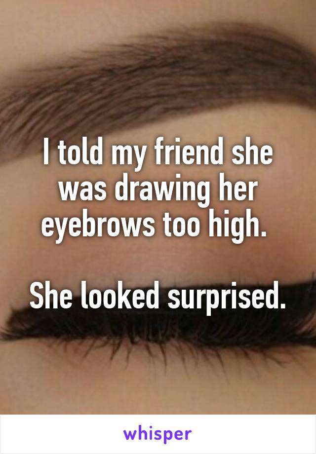 I told my friend she was drawing her eyebrows too high.   She looked surprised.
