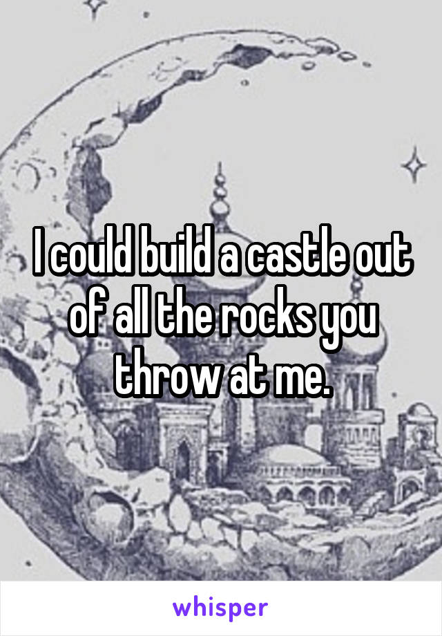 I could build a castle out of all the rocks you throw at me.