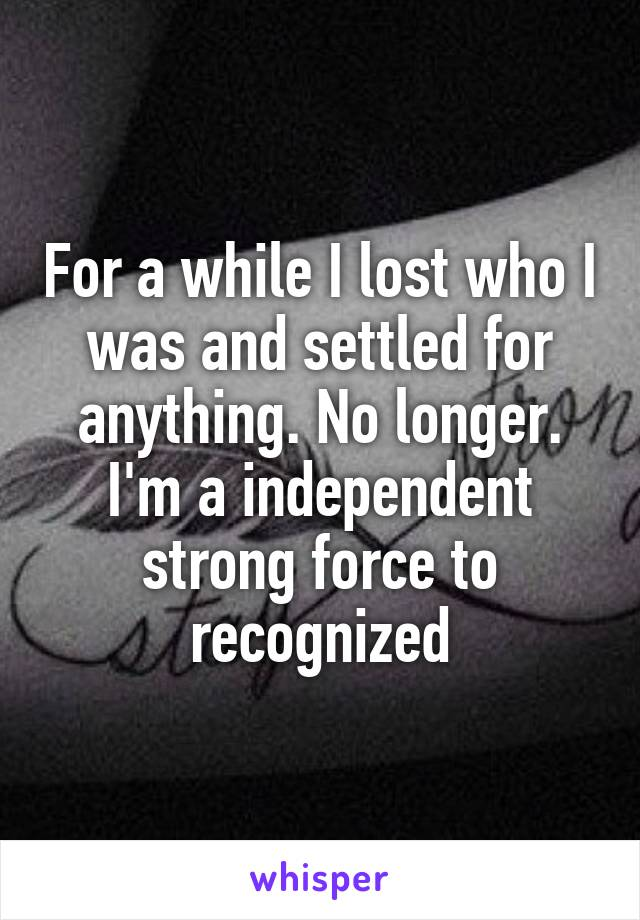 For a while I lost who I was and settled for anything. No longer. I'm a independent strong force to recognized