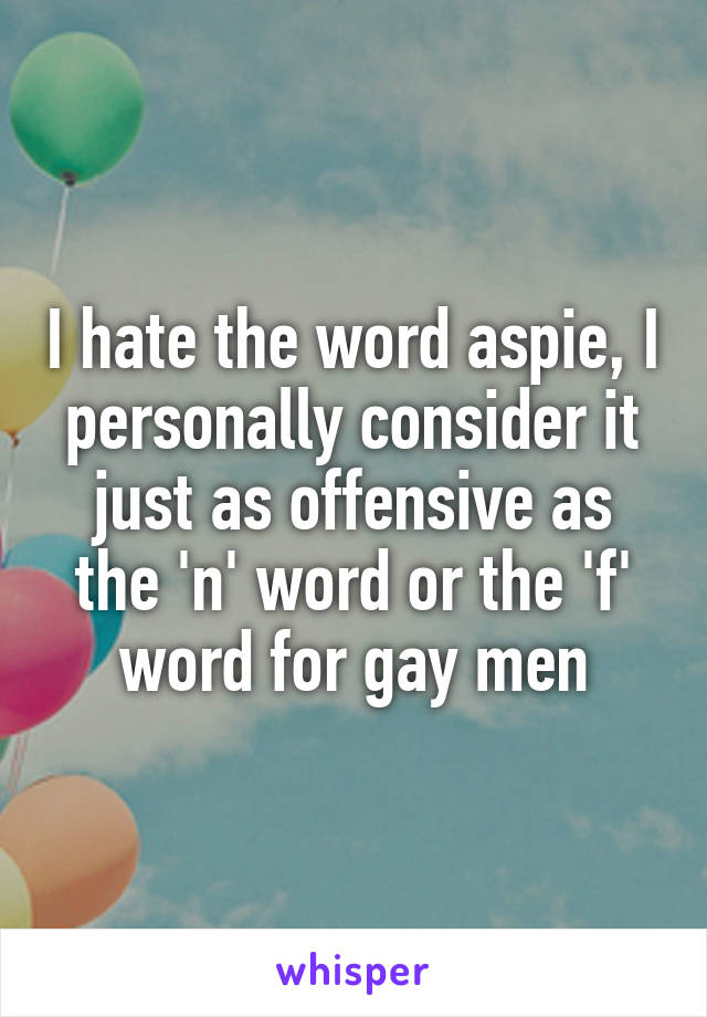 I hate the word aspie, I personally consider it just as offensive as the 'n' word or the 'f' word for gay men