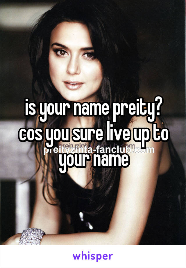 is your name preity? cos you sure live up to your name