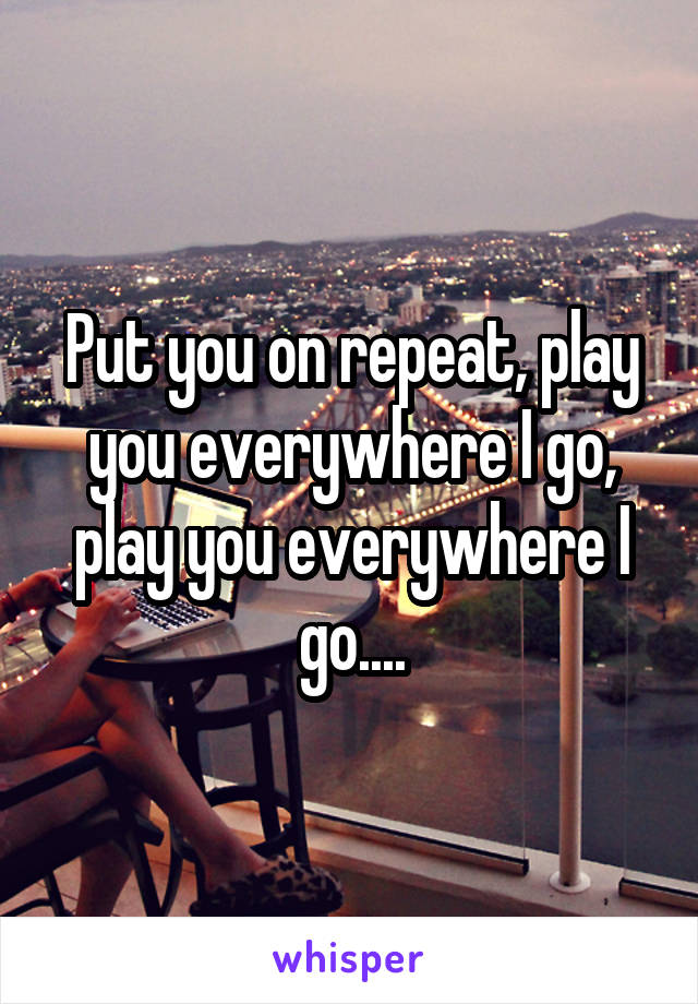 Put you on repeat, play you everywhere I go, play you everywhere I go....