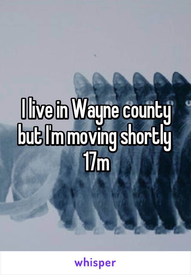 I live in Wayne county but I'm moving shortly  17m