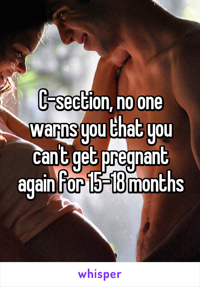 C-section, no one warns you that you can't get pregnant again for 15-18 months