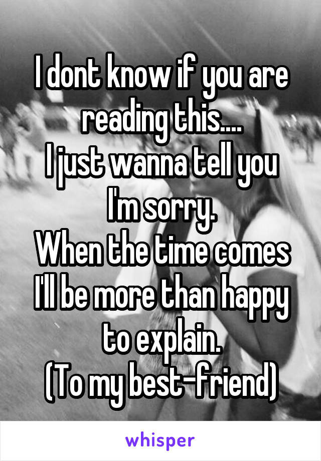 I dont know if you are reading this.... I just wanna tell you I'm sorry. When the time comes I'll be more than happy to explain. (To my best-friend)
