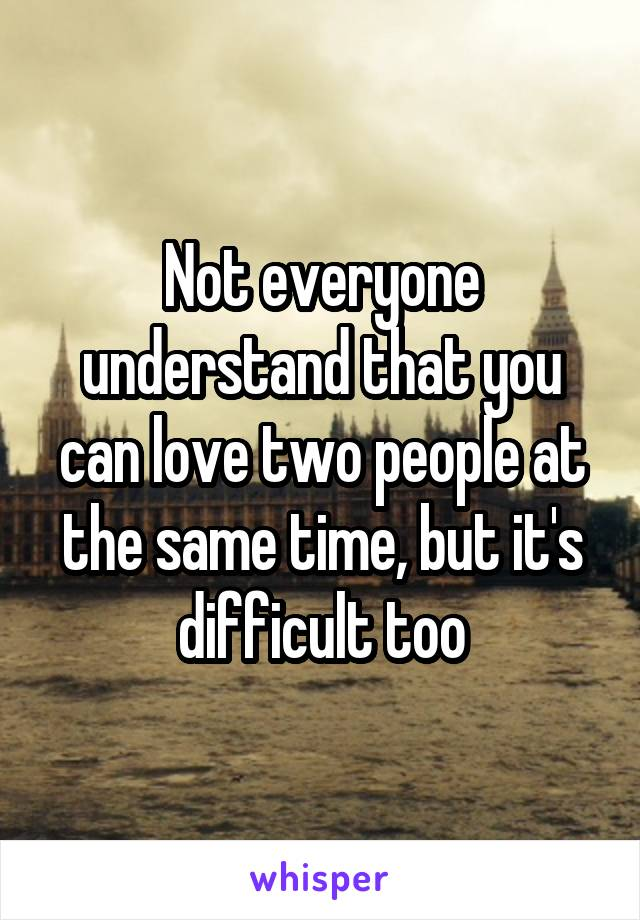 Not everyone understand that you can love two people at the same time, but it's difficult too