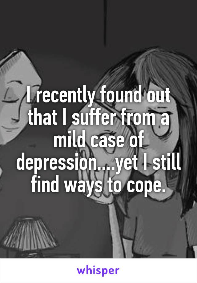 I recently found out that I suffer from a mild case of depression....yet I still find ways to cope.