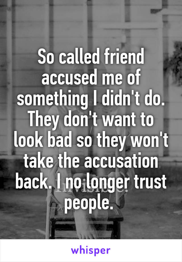 So called friend accused me of something I didn't do. They don't want to look bad so they won't take the accusation back. I no longer trust people.