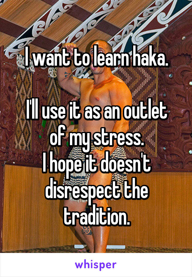 I want to learn haka.  I'll use it as an outlet of my stress. I hope it doesn't disrespect the tradition.